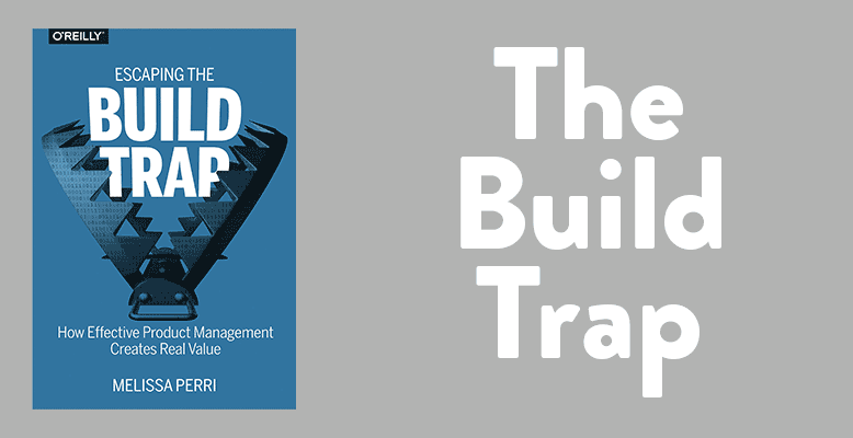 Image of the book cover for 'Escaping the Build Trap: How Effective Product Management Creates Real Value' by Melissa Perri